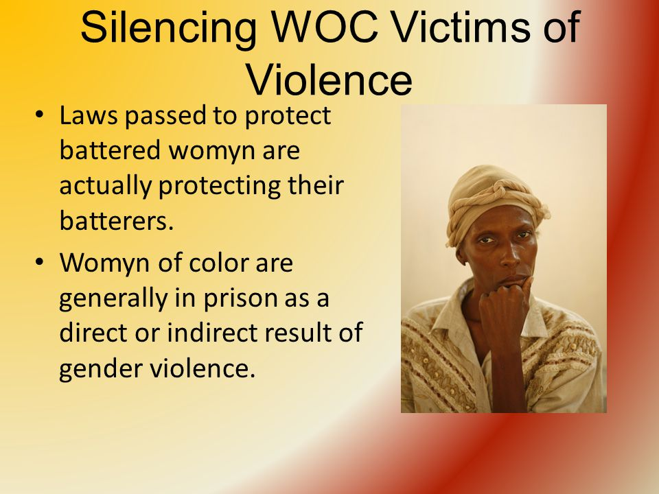 Silencing WOC Victims of Violence Laws passed to protect battered womyn are actually protecting their batterers.