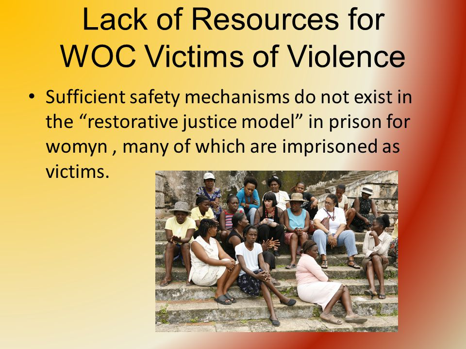Lack of Resources for WOC Victims of Violence Sufficient safety mechanisms do not exist in the restorative justice model in prison for womyn, many of which are imprisoned as victims.