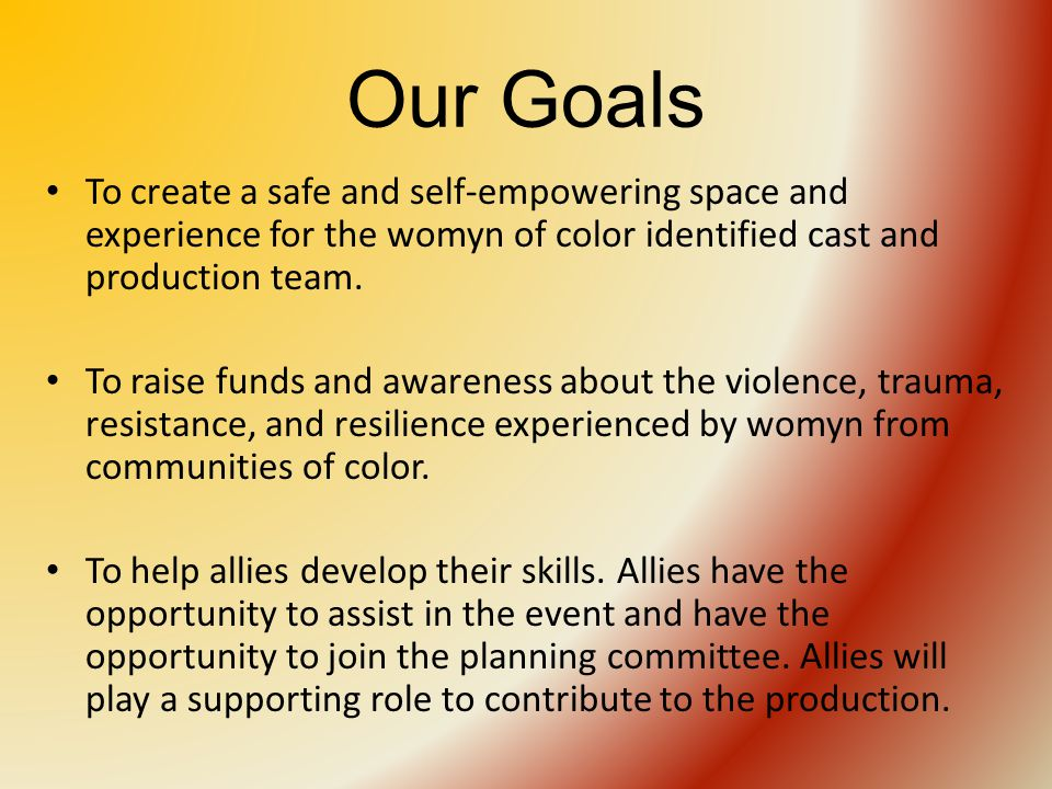 Our Goals To create a safe and self-empowering space and experience for the womyn of color identified cast and production team.