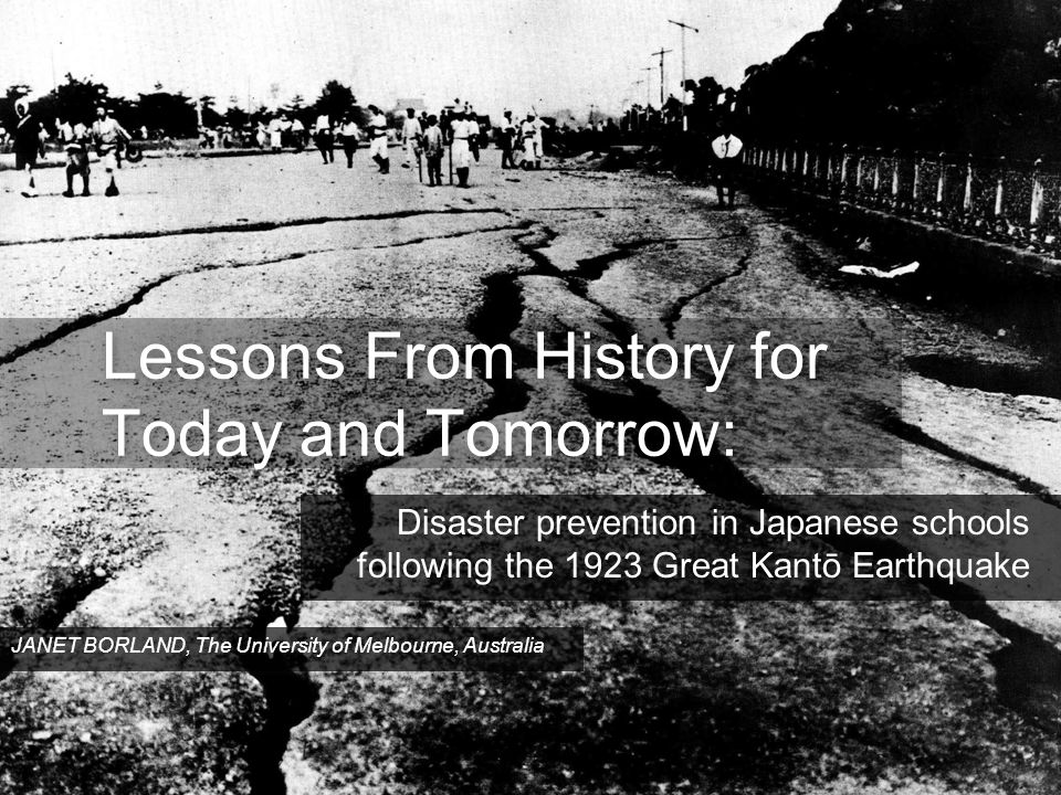 Lessons From History for Today and Tomorrow: Disaster prevention in Japanese schools following the 1923 Great Kantō Earthquake JANET BORLAND, The University of Melbourne, Australia