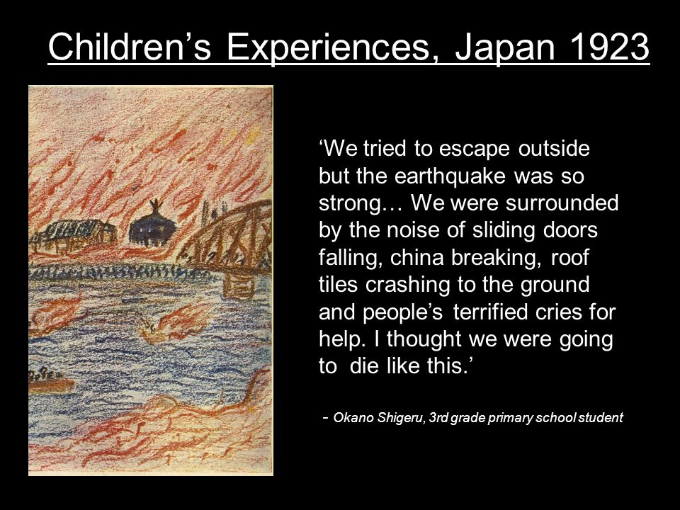 Childrens Experiences, Japan 1923 We tried to escape outside but the earthquake was so strong… We were surrounded by the noise of sliding doors falling, china breaking, roof tiles crashing to the ground and peoples terrified cries for help.
