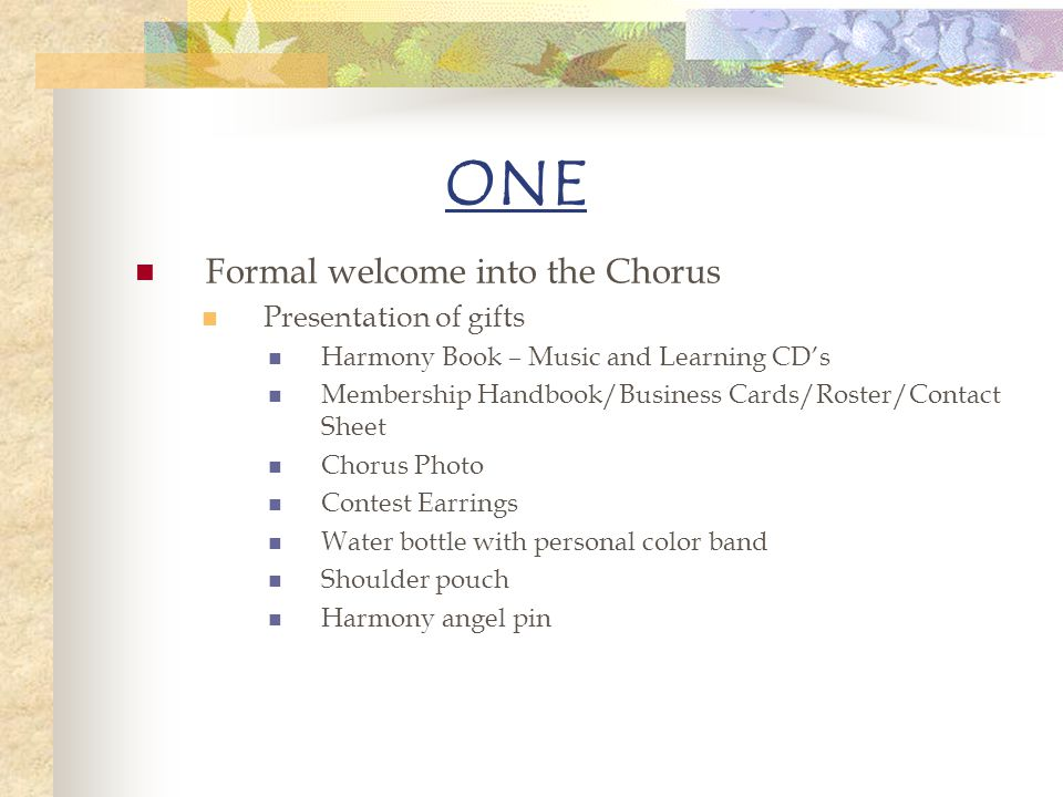 ONE Formal welcome into the Chorus Presentation of gifts Harmony Book – Music and Learning CDs Membership Handbook/Business Cards/Roster/Contact Sheet