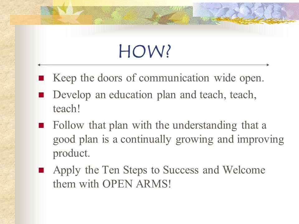 HOW? Keep the doors of communication wide open. Develop an education plan and teach, teach, teach! Follow that plan with the understanding that a good