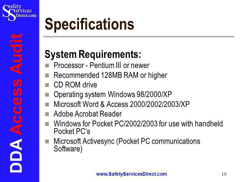 DDA Access Audit www.SafetyServicesDirect.com 19 Specifications System Requirements: Processor - Pentium III or newer Recommended 128MB RAM or higher CD ROM drive Operating system Windows 98/2000/XP Microsoft Word & Access 2000/2002/2003/XP Adobe Acrobat Reader Windows for Pocket PC/2002/2003 for use with handheld Pocket PCs Microsoft Activesync (Pocket PC communications Software)