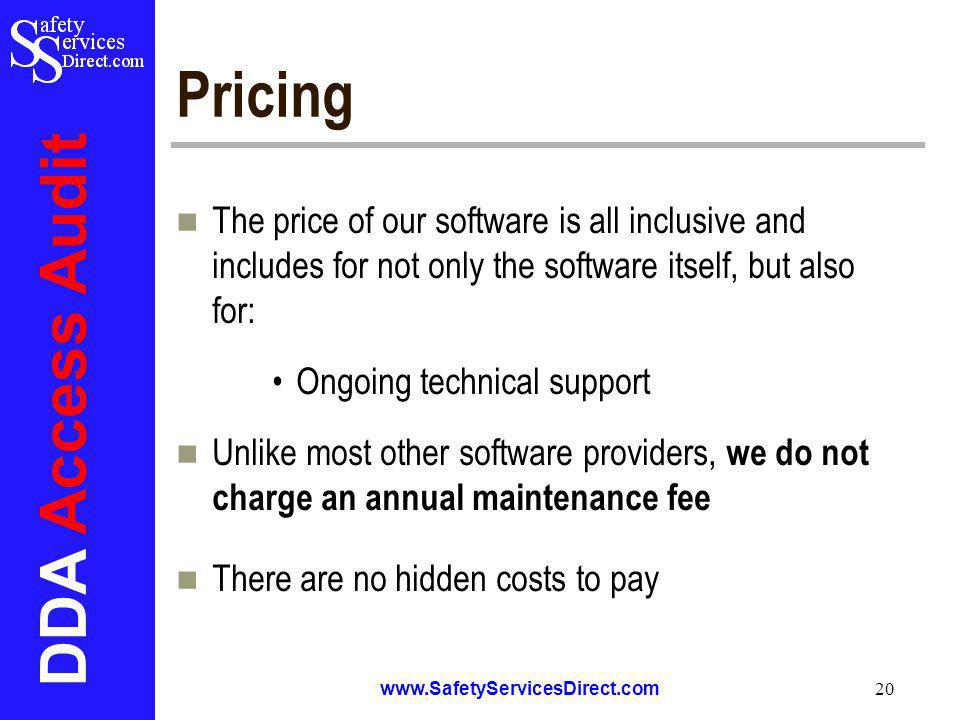 DDA Access Audit www.SafetyServicesDirect.com 20 Pricing The price of our software is all inclusive and includes for not only the software itself, but also for: Ongoing technical support Unlike most other software providers, we do not charge an annual maintenance fee There are no hidden costs to pay