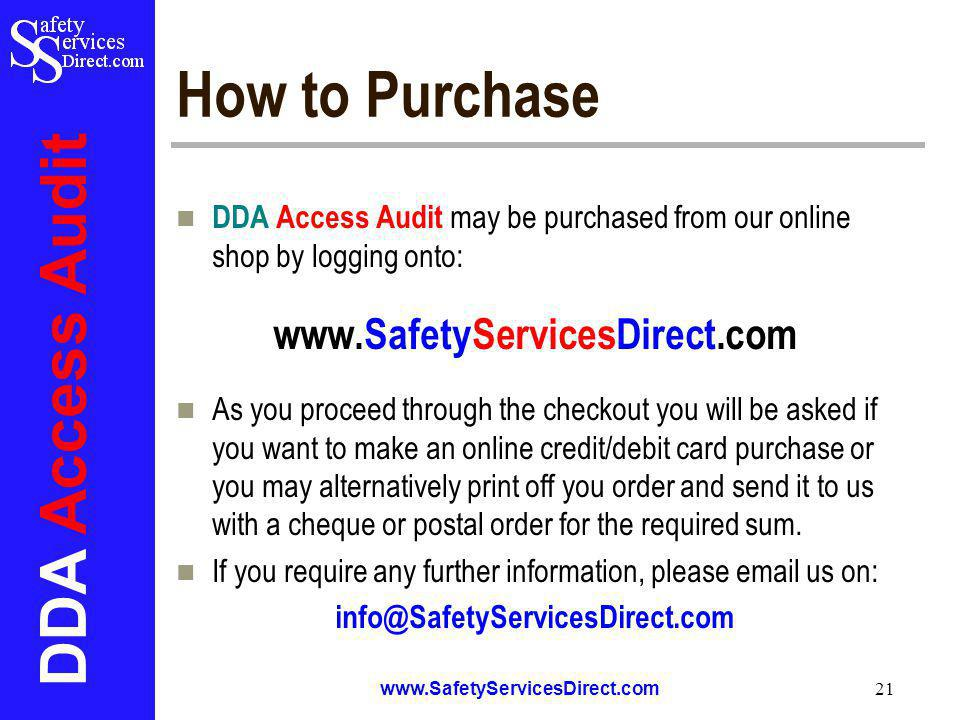 DDA Access Audit www.SafetyServicesDirect.com 21 How to Purchase DDA Access Audit may be purchased from our online shop by logging onto: www.SafetyServicesDirect.com As you proceed through the checkout you will be asked if you want to make an online credit/debit card purchase or you may alternatively print off you order and send it to us with a cheque or postal order for the required sum.