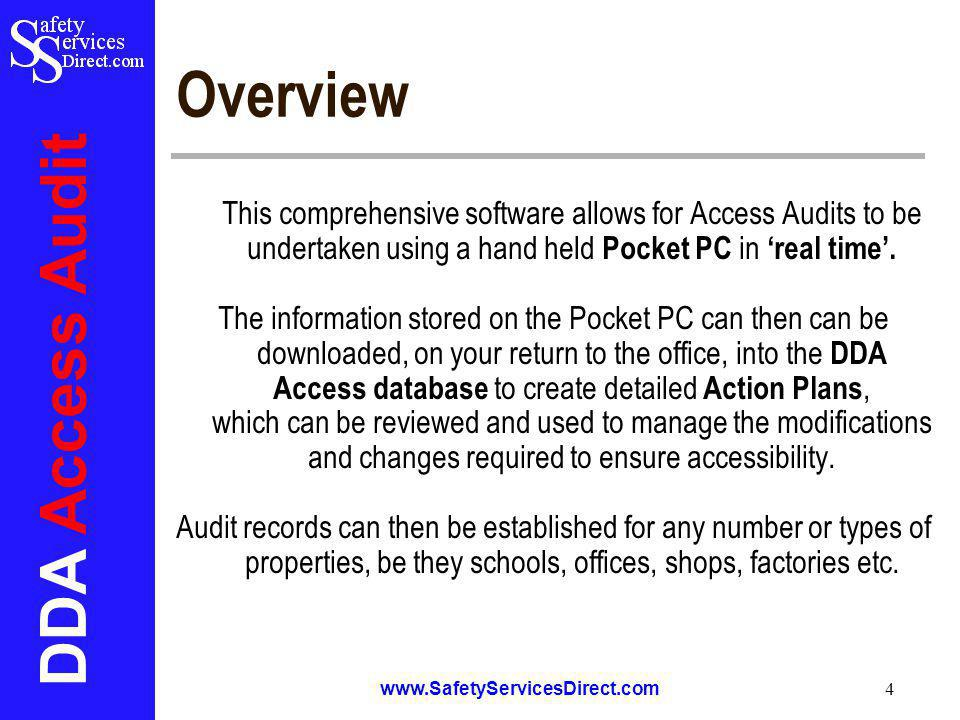 DDA Access Audit www.SafetyServicesDirect.com 4 Overview This comprehensive software allows for Access Audits to be undertaken using a hand held Pocket PC in real time.