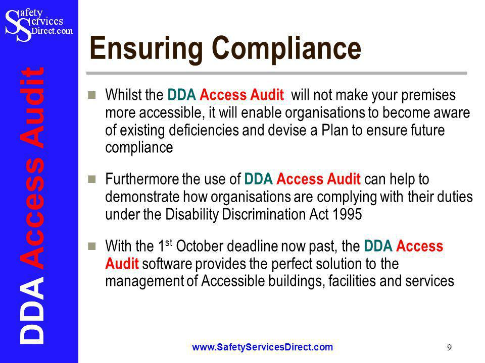 DDA Access Audit www.SafetyServicesDirect.com 9 Ensuring Compliance Whilst the DDA Access Audit will not make your premises more accessible, it will enable organisations to become aware of existing deficiencies and devise a Plan to ensure future compliance Furthermore the use of DDA Access Audit can help to demonstrate how organisations are complying with their duties under the Disability Discrimination Act 1995 With the 1 st October deadline now past, the DDA Access Audit software provides the perfect solution to the management of Accessible buildings, facilities and services