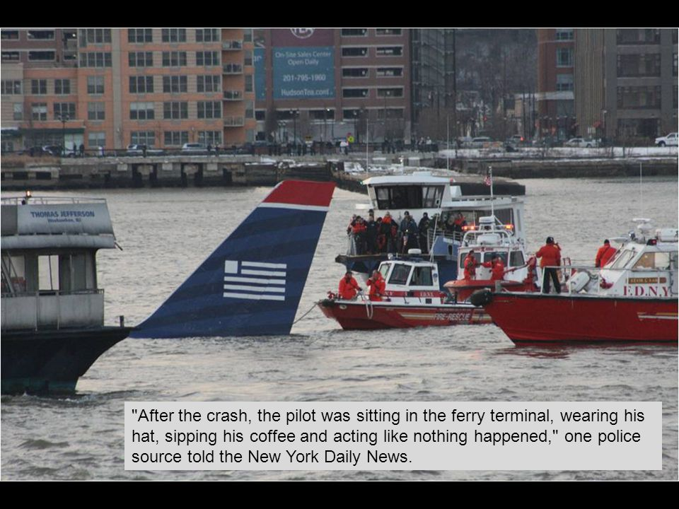 After the crash, the pilot was sitting in the ferry terminal, wearing his hat, sipping his coffee and acting like nothing happened, one police source told the New York Daily News.