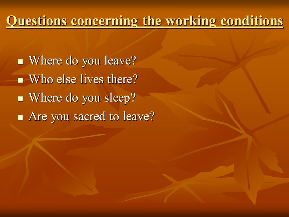 Questions concerning the working conditions Where do you leave.