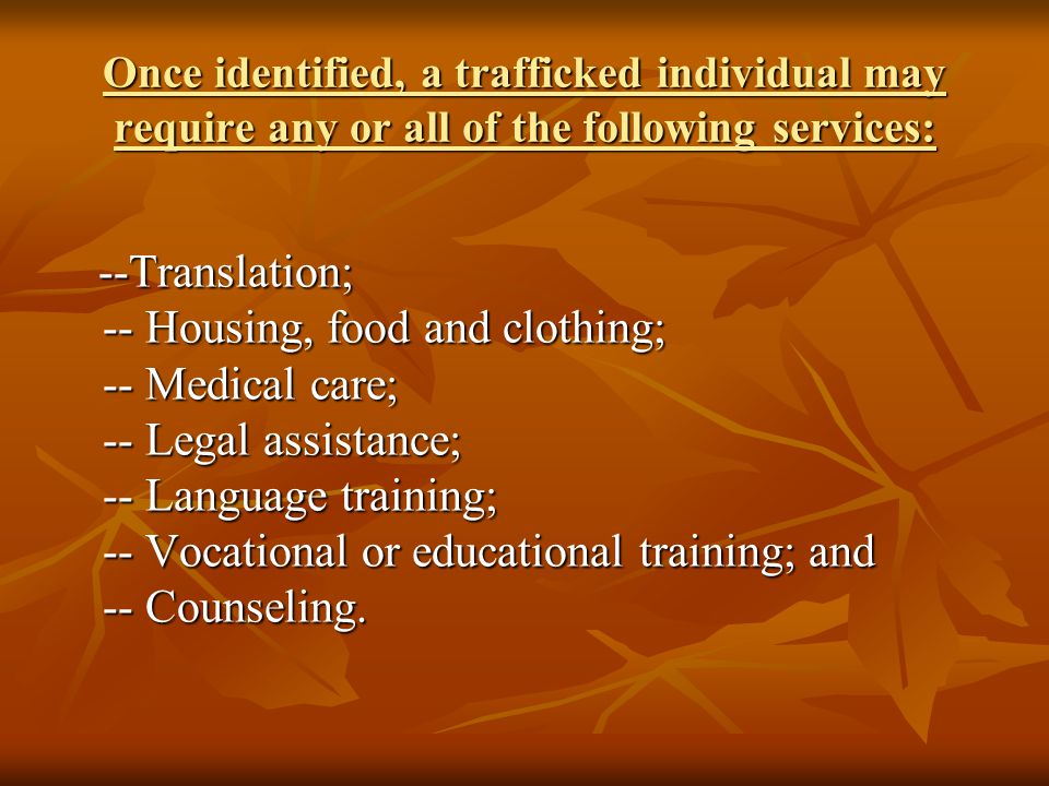 Once identified, a trafficked individual may require any or all of the following services: --Translation; -- Housing, food and clothing; -- Medical care; -- Legal assistance; -- Language training; -- Vocational or educational training; and -- Counseling.