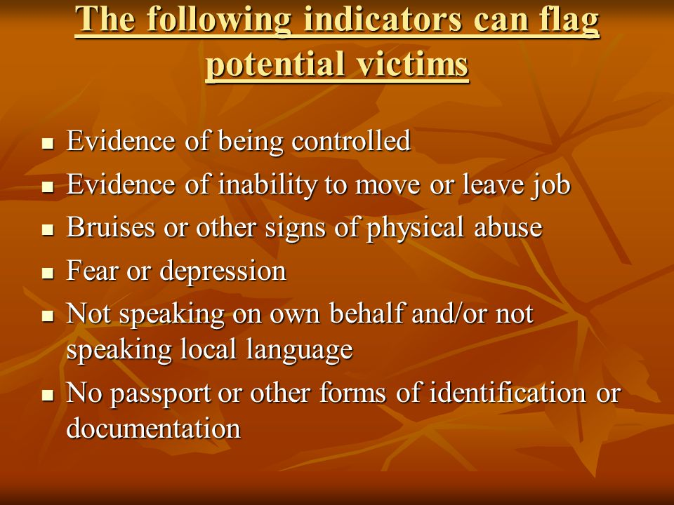 The following indicators can flag potential victims Evidence of being controlled Evidence of being controlled Evidence of inability to move or leave job Evidence of inability to move or leave job Bruises or other signs of physical abuse Bruises or other signs of physical abuse Fear or depression Fear or depression Not speaking on own behalf and/or not speaking local language Not speaking on own behalf and/or not speaking local language No passport or other forms of identification or documentation No passport or other forms of identification or documentation