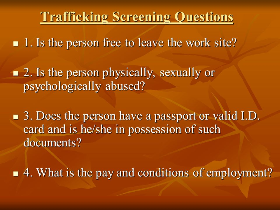 Trafficking Screening Questions 1.Is the person free to leave the work site.