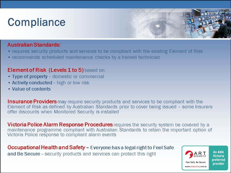Compliance Australian Standards: requires security products and services to be compliant with the existing Element of Risk recommends scheduled maintenance checks by a trained technician Element of Risk (Levels 1 to 5) based on: Type of property – domestic or commercial Activity conducted – high or low risk Value of contents Insurance Providers may require security products and services to be compliant with the Element of Risk as defined by Australian Standards prior to cover being issued – some Insurers offer discounts when Monitored Security is installed Victoria Police Alarm Response Procedures requires the security system be covered by a maintenance programme compliant with Australian Standards to retain the important option of Victoria Police response to compliant alarm events Occupational Health and Safety – Everyone has a legal right to Feel Safe and Be Secure – security products and services can protect this right