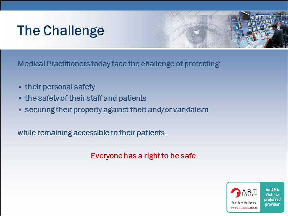 The Challenge Medical Practitioners today face the challenge of protecting: their personal safety the safety of their staff and patients securing their property against theft and/or vandalism while remaining accessible to their patients.
