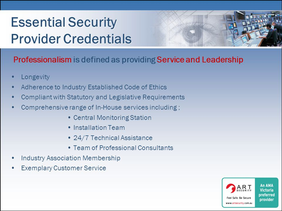 Essential Security Provider Credentials Longevity Adherence to Industry Established Code of Ethics Compliant with Statutory and Legislative Requirements Comprehensive range of In-House services including ; Central Monitoring Station Installation Team 24/7 Technical Assistance Team of Professional Consultants Industry Association Membership Exemplary Customer Service Professionalism is defined as providing Service and Leadership