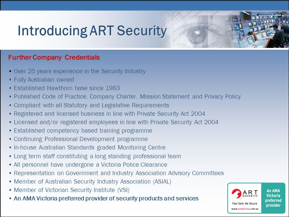 Introducing ART Security Further Company Credentials Over 25 years experience in the Security Industry Fully Australian owned Established Hawthorn base since 1983 Published Code of Practice, Company Charter, Mission Statement and Privacy Policy Compliant with all Statutory and Legislative Requirements Registered and licensed business in line with Private Security Act 2004 Licensed and/or registered employees in line with Private Security Act 2004 Established competency based training programme Continuing Professional Development programme In-house Australian Standards graded Monitoring Centre Long term staff constituting a long standing professional team All personnel have undergone a Victoria Police Clearance Representation on Government and Industry Association Advisory Committees Member of Australian Security Industry Association (ASIAL) Member of Victorian Security Institute (VSI) An AMA Victoria preferred provider of security products and services