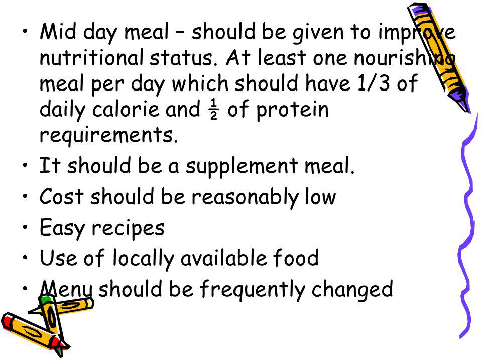 Mid day meal – should be given to improve nutritional status.