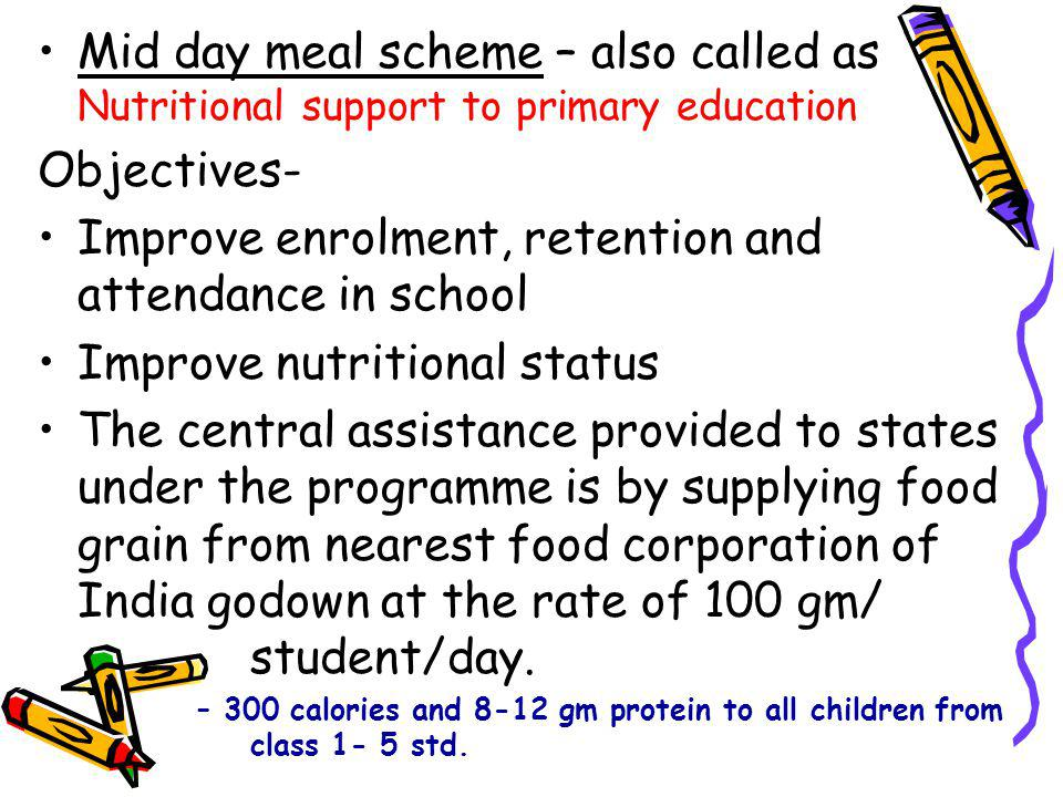 Mid day meal scheme – also called as Nutritional support to primary education Objectives- Improve enrolment, retention and attendance in school Improve nutritional status The central assistance provided to states under the programme is by supplying food grain from nearest food corporation of India godown at the rate of 100 gm/ student/day.