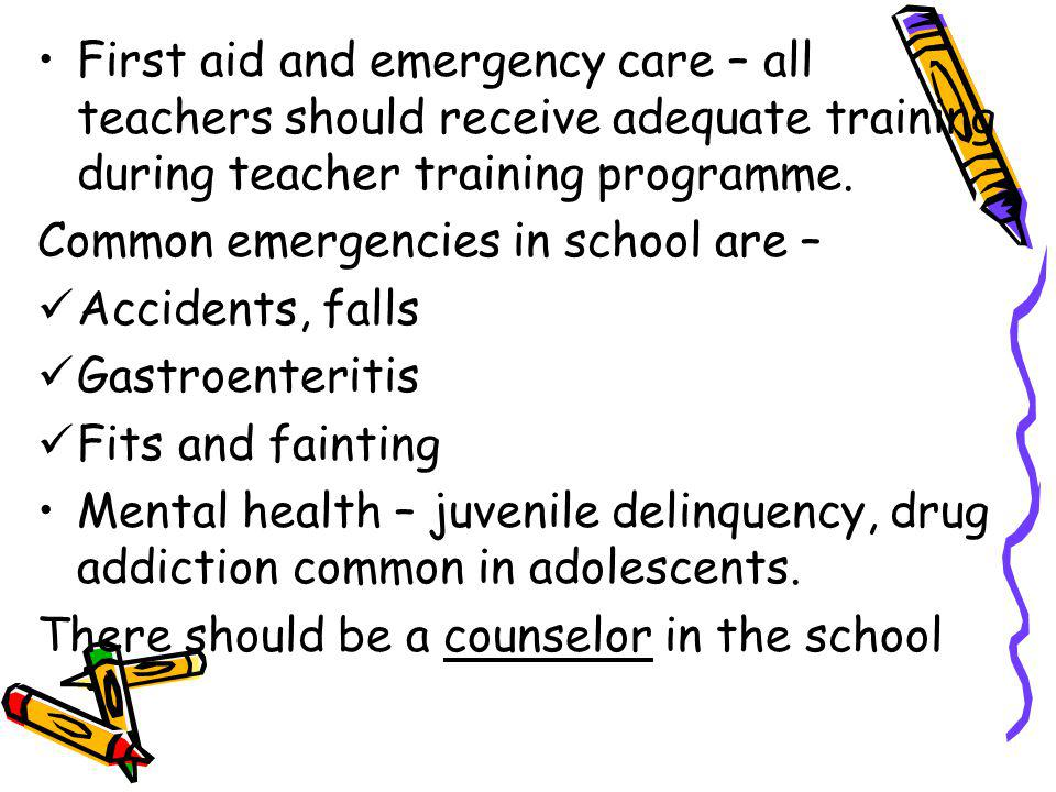 First aid and emergency care – all teachers should receive adequate training during teacher training programme.