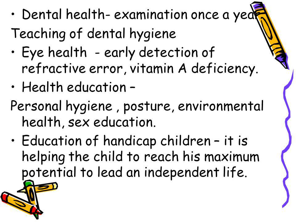 Dental health- examination once a year Teaching of dental hygiene Eye health - early detection of refractive error, vitamin A deficiency.