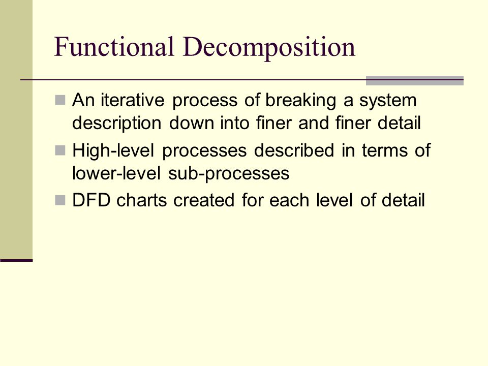Functional Decomposition An iterative process of breaking a system description down into finer and finer detail High-level processes described in term