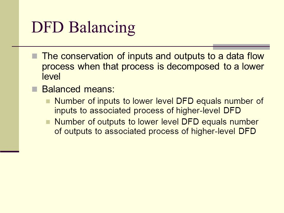 DFD Balancing The conservation of inputs and outputs to a data flow process when that process is decomposed to a lower level Balanced means: Number of