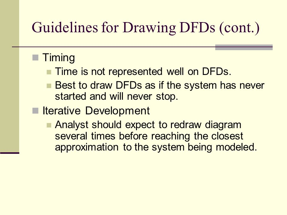Guidelines for Drawing DFDs (cont.) Timing Time is not represented well on DFDs. Best to draw DFDs as if the system has never started and will never s
