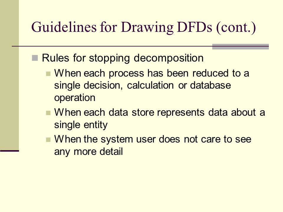 Guidelines for Drawing DFDs (cont.) Rules for stopping decomposition When each process has been reduced to a single decision, calculation or database
