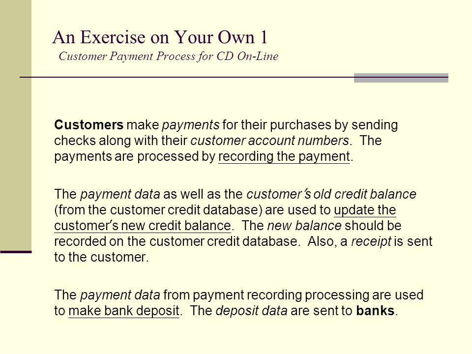 An Exercise on Your Own 1 Customer Payment Process for CD On-Line Customers make payments for their purchases by sending checks along with their custo
