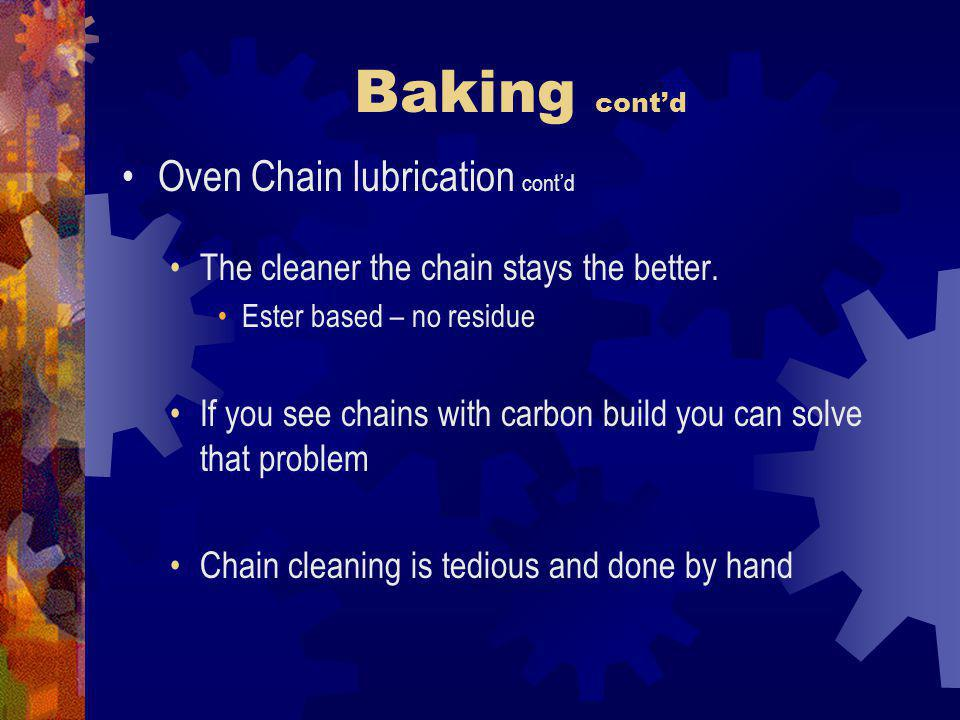Baking contd Oven Chain lubrication contd The cleaner the chain stays the better. Ester based – no residue If you see chains with carbon build you can