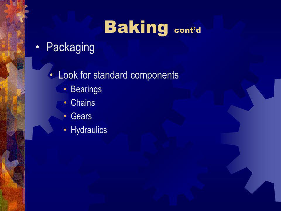 Baking contd Packaging Look for standard components Bearings Chains Gears Hydraulics