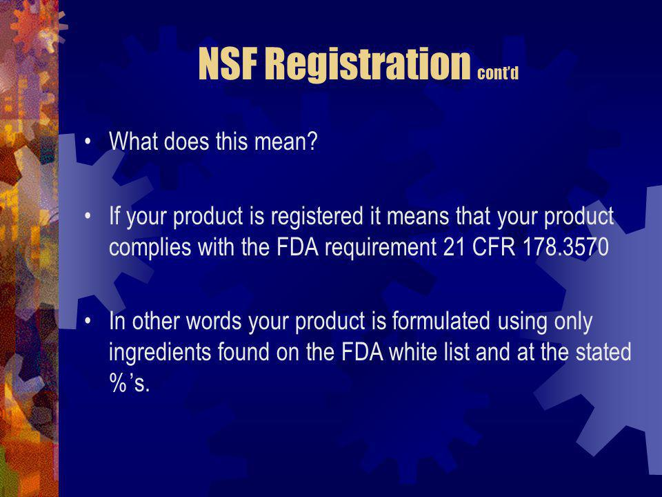 NSF Registration contd What does this mean? If your product is registered it means that your product complies with the FDA requirement 21 CFR 178.3570