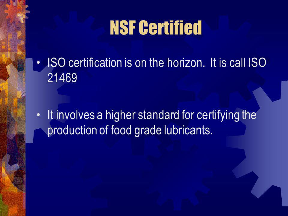 NSF Certified ISO certification is on the horizon. It is call ISO 21469 It involves a higher standard for certifying the production of food grade lubr