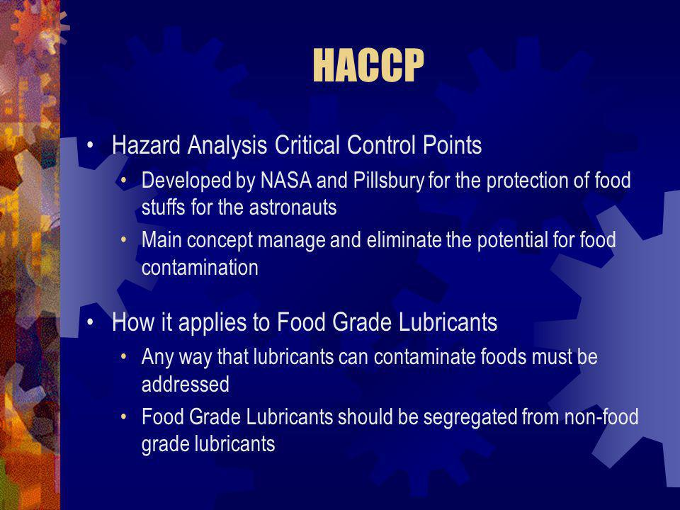 HACCP Hazard Analysis Critical Control Points Developed by NASA and Pillsbury for the protection of food stuffs for the astronauts Main concept manage and eliminate the potential for food contamination How it applies to Food Grade Lubricants Any way that lubricants can contaminate foods must be addressed Food Grade Lubricants should be segregated from non-food grade lubricants