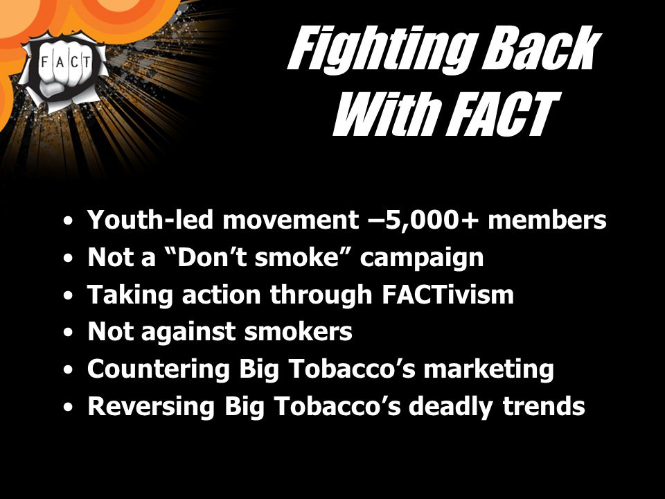 Fighting Big Tobacco in WI FACT + activism = FACTivism Activism: Any action that seeks to bring about change Your are a FACTivist!