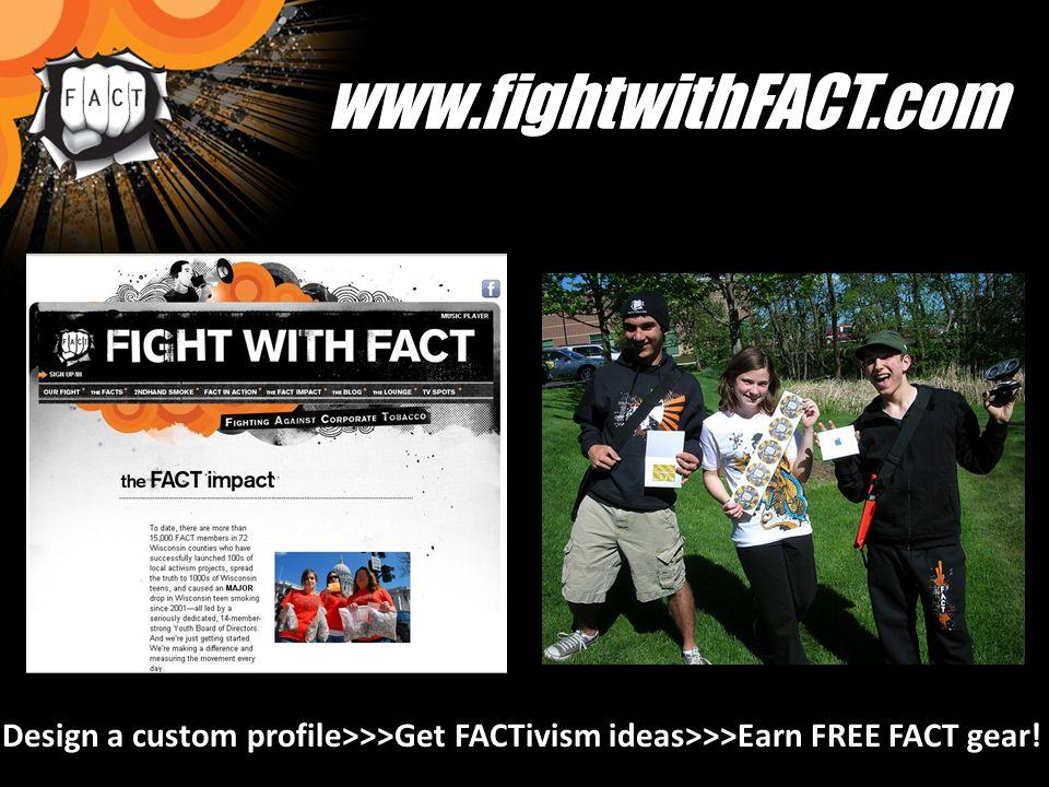 www.fightwithFACT.com Design a custom profile>>>Get FACTivism ideas>>>Earn FREE FACT gear!