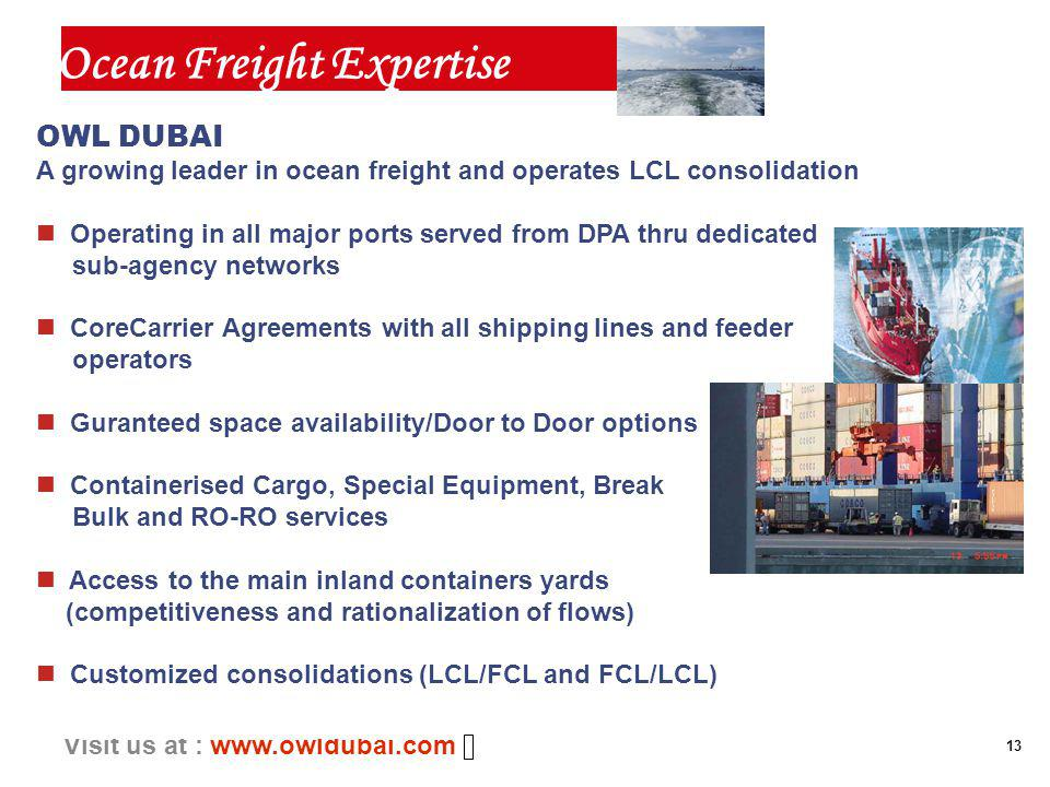 13 Visit us at : www.owldubai.com OWL DUBAI A growing leader in ocean freight and operates LCL consolidation n Operating in all major ports served from DPA thru dedicated sub-agency networks n CoreCarrier Agreements with all shipping lines and feeder operators n Guranteed space availability/Door to Door options n Containerised Cargo, Special Equipment, Break Bulk and RO-RO services n Access to the main inland containers yards (competitiveness and rationalization of flows) n Customized consolidations (LCL/FCL and FCL/LCL) Ocean Freight Expertise