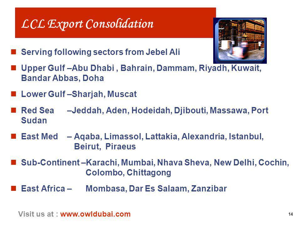 14 Visit us at : www.owldubai.com LCL Export Consolidation nServing following sectors from Jebel Ali nUpper Gulf–Abu Dhabi, Bahrain, Dammam, Riyadh, Kuwait, Bandar Abbas, Doha nLower Gulf–Sharjah, Muscat nRed Sea–Jeddah, Aden, Hodeidah, Djibouti, Massawa, Port Sudan nEast Med– Aqaba, Limassol, Lattakia, Alexandria, Istanbul, Beirut, Piraeus nSub-Continent –Karachi, Mumbai, Nhava Sheva, New Delhi, Cochin, Colombo, Chittagong nEast Africa– Mombasa, Dar Es Salaam, Zanzibar