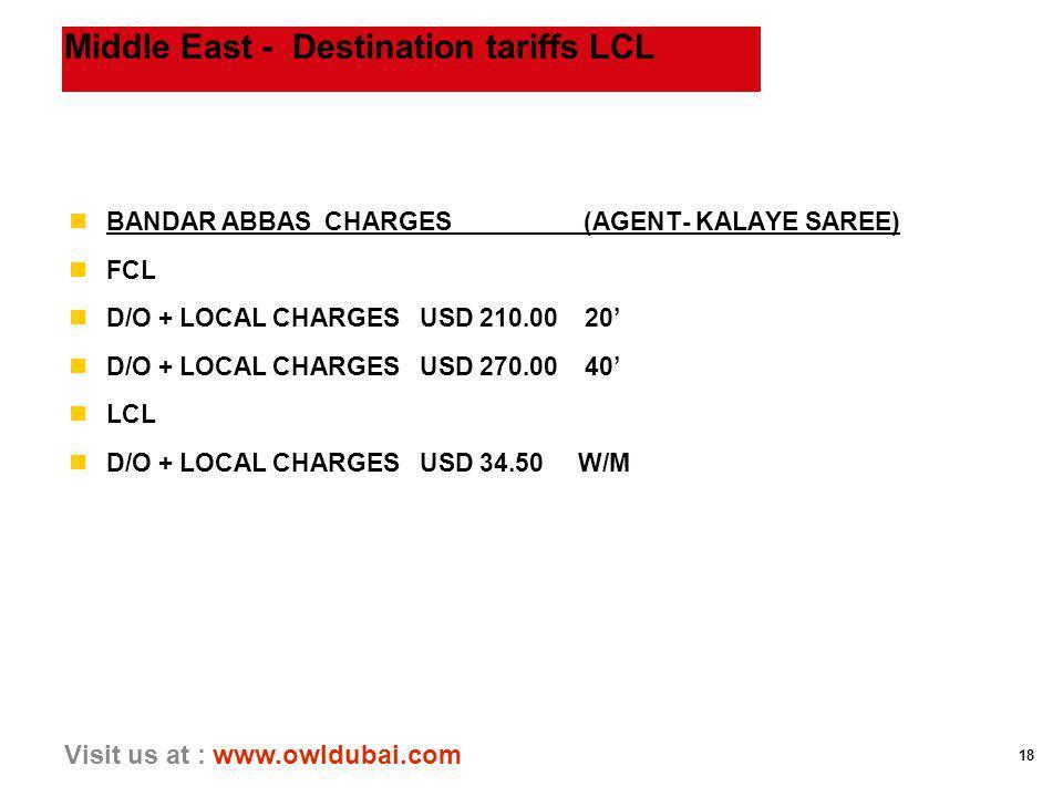 18 Visit us at : www.owldubai.com Middle East - Destination tariffs LCL nBANDAR ABBAS CHARGES (AGENT- KALAYE SAREE) nFCL nD/O + LOCAL CHARGES USD 210.