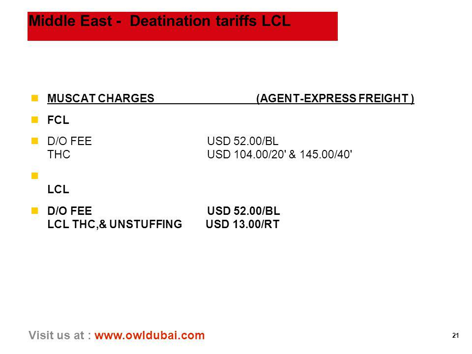 21 Visit us at : www.owldubai.com Middle East - Deatination tariffs LCL nMUSCAT CHARGES (AGENT-EXPRESS FREIGHT ) nFCL nD/O FEE USD 52.00/BL THC USD 104.00/20 & 145.00/40 n LCL nD/O FEE USD 52.00/BL LCL THC,& UNSTUFFING USD 13.00/RT