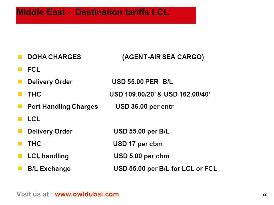 22 Visit us at : www.owldubai.com Middle East - Destination tariffs LCL nDOHA CHARGES (AGENT-AIR SEA CARGO) nFCL nDelivery Order USD 55.00 PER B/L nTH