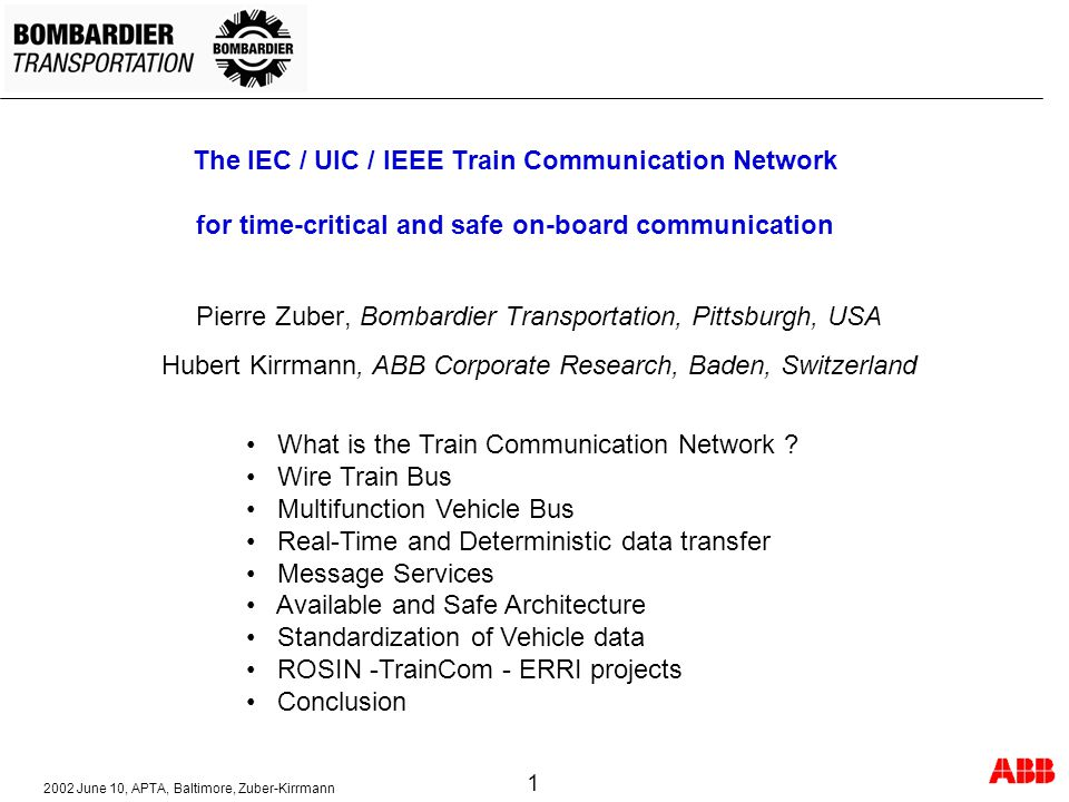 2002 June 10, APTA, Baltimore, Zuber-Kirrmann 1 The IEC / UIC / IEEE Train Communication Network for time-critical and safe on-board communication Pierre Zuber, Bombardier Transportation, Pittsburgh, USA Hubert Kirrmann, ABB Corporate Research, Baden, Switzerland What is the Train Communication Network .