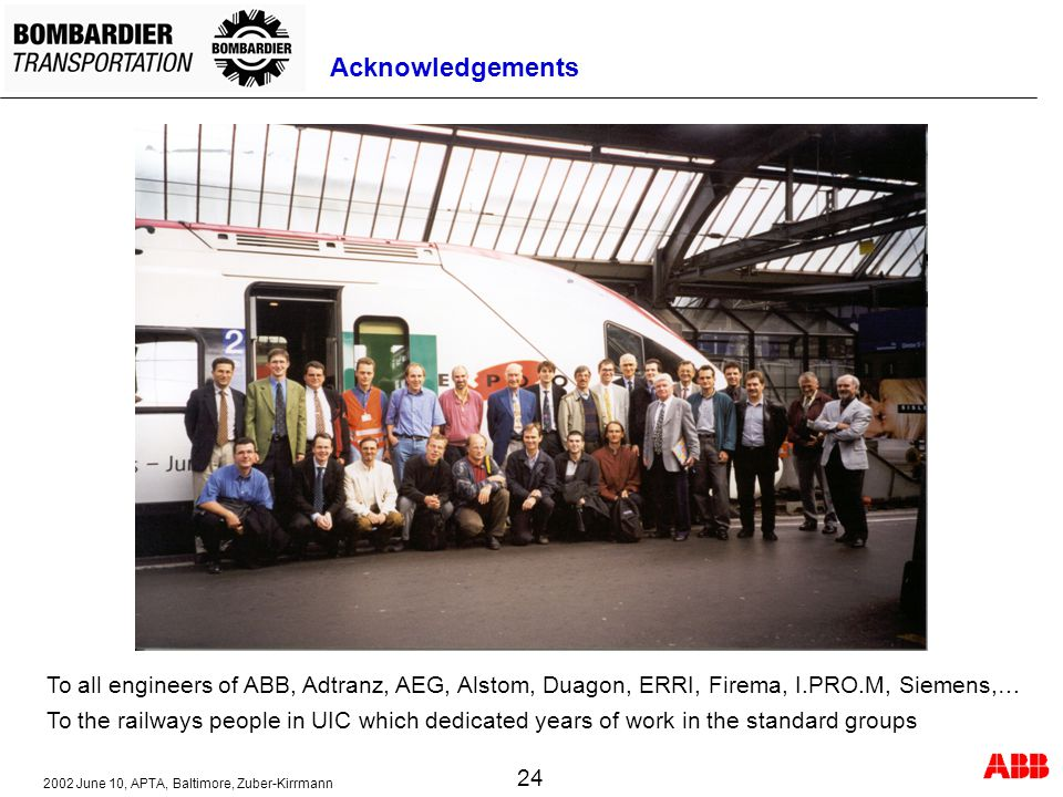 2002 June 10, APTA, Baltimore, Zuber-Kirrmann 24 Acknowledgements To all engineers of ABB, Adtranz, AEG, Alstom, Duagon, ERRI, Firema, I.PRO.M, Siemens,… To the railways people in UIC which dedicated years of work in the standard groups