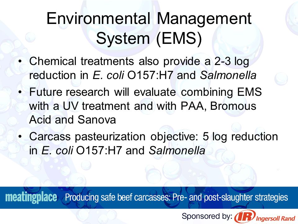 Environmental Management System (EMS) Chemical treatments also provide a 2-3 log reduction in E. coli O157:H7 and Salmonella Future research will eval