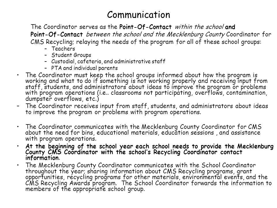 Communication The Coordinator serves as the Point-Of-Contact within the school and Point-Of-Contact between the school and the Mecklenburg County Coordinator for CMS Recycling; relaying the needs of the program for all of these school groups: –Teachers –Student Groups –Custodial, cafeteria, and administrative staff –PTA and individual parents The Coordinator must keep the school groups informed about how the program is working and what to do if something is not working properly and receiving input from staff, students, and administrators about ideas to improve the program or problems with program operations (i.e..