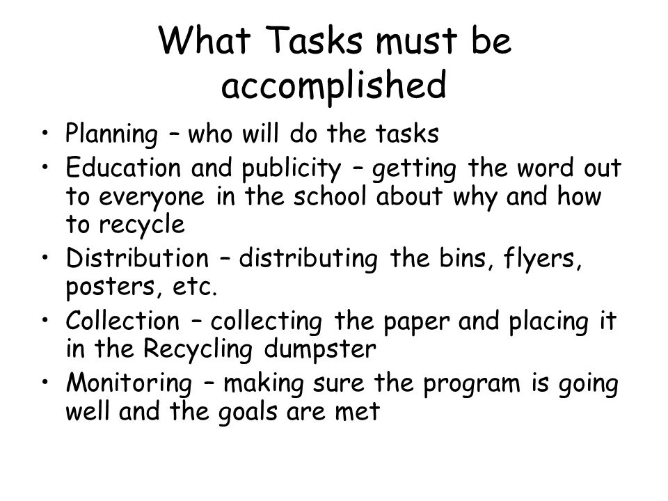 What Tasks must be accomplished Planning – who will do the tasks Education and publicity – getting the word out to everyone in the school about why and how to recycle Distribution – distributing the bins, flyers, posters, etc.