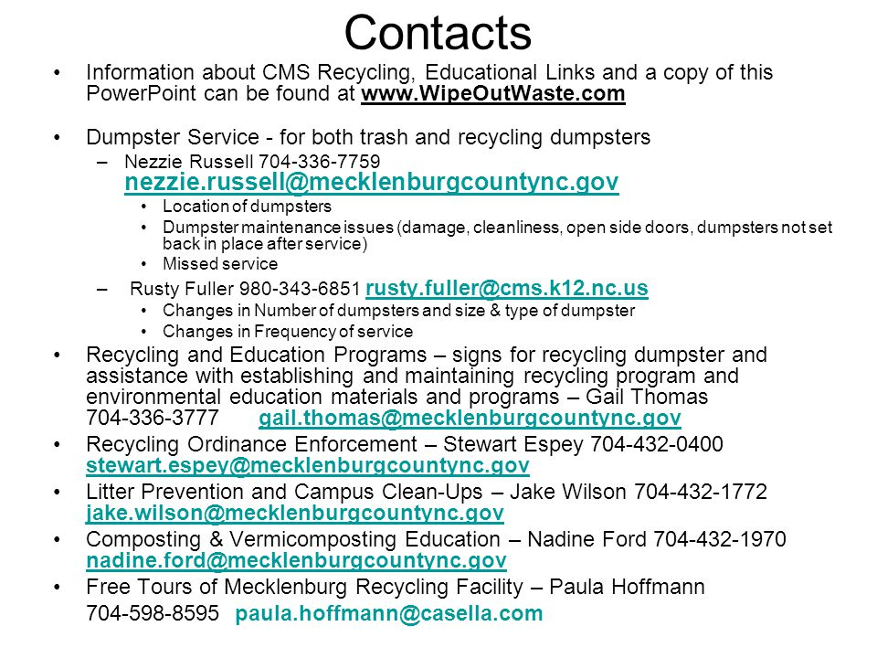 Contacts Information about CMS Recycling, Educational Links and a copy of this PowerPoint can be found at www.WipeOutWaste.com Dumpster Service - for both trash and recycling dumpsters –Nezzie Russell 704-336-7759 nezzie.russell@mecklenburgcountync.gov nezzie.russell@mecklenburgcountync.gov Location of dumpsters Dumpster maintenance issues (damage, cleanliness, open side doors, dumpsters not set back in place after service) Missed service – Rusty Fuller 980-343-6851 rusty.fuller@cms.k12.nc.us Changes in Number of dumpsters and size & type of dumpster Changes in Frequency of service Recycling and Education Programs – signs for recycling dumpster and assistance with establishing and maintaining recycling program and environmental education materials and programs – Gail Thomas 704-336-3777 gail.thomas@mecklenburgcountync.gov Recycling Ordinance Enforcement – Stewart Espey 704-432-0400 stewart.espey@mecklenburgcountync.gov stewart.espey@mecklenburgcountync.gov Litter Prevention and Campus Clean-Ups – Jake Wilson 704-432-1772 jake.wilson@mecklenburgcountync.gov jake.wilson@mecklenburgcountync.gov Composting & Vermicomposting Education – Nadine Ford 704-432-1970 nadine.ford@mecklenburgcountync.gov Free Tours of Mecklenburg Recycling Facility – Paula Hoffmann 704-598-8595 paula.hoffmann@casella.com