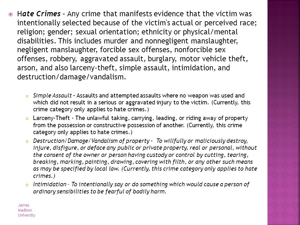 Hate Crimes – Any crime that manifests evidence that the victim was intentionally selected because of the victim's actual or perceived race; religion;