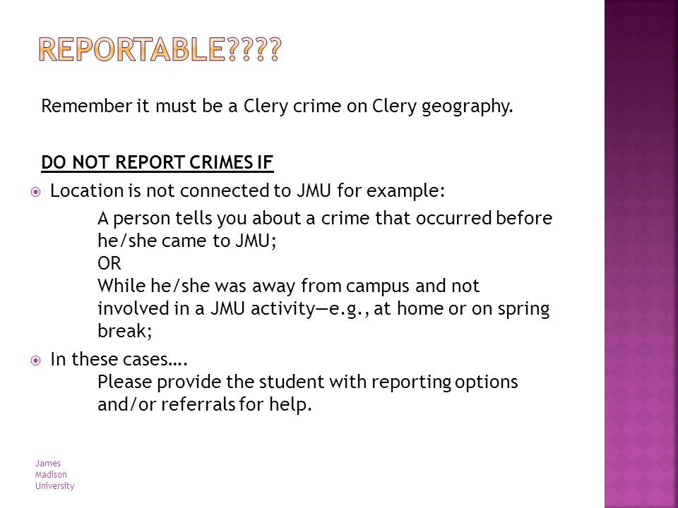 Remember it must be a Clery crime on Clery geography. DO NOT REPORT CRIMES IF Location is not connected to JMU for example: A person tells you about a